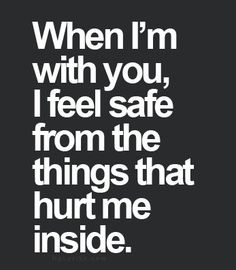 When I'm with you, I feel safe from the things that hurt me inside.