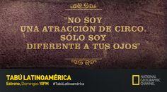 """""""No soy una atracción de circo. Solo soy diferente a tus ojos."""" Comparte tu frase tabú. Tabú Latinoamérica. Estreno Domingos, 10PM por Nat Geo."""