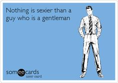 Nothing is sexier than a guy who is a gentleman.