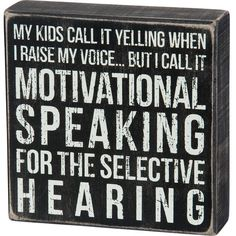 """A classic black and white wooden box sign featuring a distressed """"My Kids Call It Yelling When I Raise My Voice. But I Call It Motivational Speaking For The Selective Hearing"""" sentiment. Easy to hang or can free-stand alone. Sign Quotes, Me Quotes, Funny Quotes, Funny Parent Quotes, Sarcastic Sayings, Hilarious Sayings, Style Quotes, Hilarious Animals, 9gag Funny"""