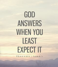 God answers when you least expect it