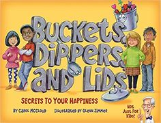 Buckets, Dippers, and Lids: Secrets to Your Happiness: Carol McCloud, Caryn Butzke, Sandy Richardson, Glen Zimmer: 9781945369018: Amazon.com: Books