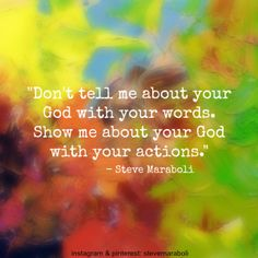 """Don't tell me about your god with your words. Show me about your god with your actions."" - Steve Maraboli #quote"