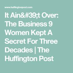 It Ain't Over: The Business 9 Women Kept A Secret For Three Decades | The Huffington Post