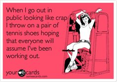 When I go out in public looking like crap I throw on a pair of tennis shoes hoping that everyone will assume I've been working out. | Confession Ecard