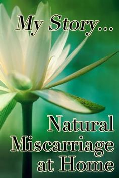 Natural Miscarriage at Home. This is such a touching story. I have similar ones, and I agree that it is something that is never talked about and it is hard to find information on how to do this at home-especially when you are going through it.