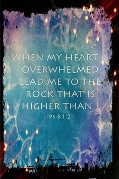 Psalm 6:1-2 When my heart is overwhelmed, lead me to the rock that is higher than I.