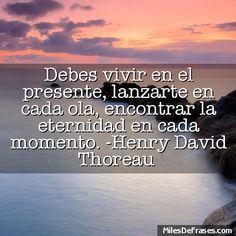 Debes vivir en el presente lanzarte en cada ola encontrar la eternidad en cada momento. -Henry David Thoreau