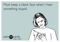 Funny Confession Ecard: Must keep a blank face when I hear something stupid.