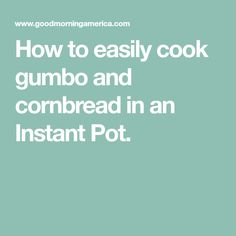 How to easily cook gumbo and cornbread in an Instant Pot.