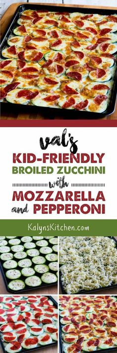 My sister Val's Kid-Friendly Broiled Zucchini with Mozzarella and Pepperoni is as easy as it is delicious; you can also leave off the pepperoni if you prefer a meatless version. This recipe is also low-carb, gluten-free, and South Beach Diet friendly. [found on http://KalynsKitchen.com]