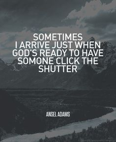 """""""Sometimes I arrive just when God's ready to have someone click the shutter."""" Ansel Adams #photography #quote ☮k☮ #AnselAdams"""