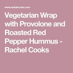 Vegetarian Wrap with Provolone and Roasted Red Pepper Hummus - Rachel Cooks
