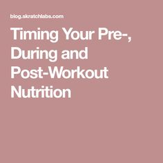 Timing Your Pre-, During and Post-Workout Nutrition