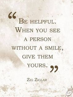 Be helpful.  When you see a person without a smile, give them yours.