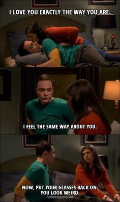 Quote from The Big Bang Theory 10x14 │  Amy Farrah Fowler: I love you exactly the way you are. Sheldon Cooper: I feel the same way about you. Now, put your glasses back on. You look weird.