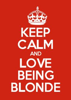 KEEP CALM AND LOVE BEING BLONDE I love being blonde I'm so glad I went back to blonde hair I hated the dark hair on me