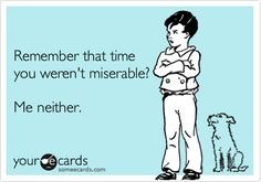 Remember that time you weren't miserable? Me neither.