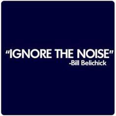 Ignore the noise. ~Bill Belichick~