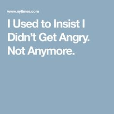 I Used to Insist I Didn't Get Angry. Not Anymore.