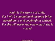Night is the essence of pride, For i will be dreaming of my to be bride, sweetdreams and goodnight is wished, For she will never know how much she is missed.