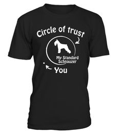 # Circle of trust Standard Schnauzer  funny gifts t-shirt .  Shirts says: Circle of trust Standard Schnauzer Shirt.Best present for Halloween, Mother's Day, Father's Day, Grandparents Day, Christmas, Birthdays everyday gift ideas or any special occasions.HOW TO ORDER:1. Select the style and color you want:2. Click Reserve it now3. Select size and quantity4. Enter shipping and billing information5. Done! Simple as that!TIPS: Buy 2 or more to save shipping cost!This is printable if you…