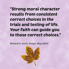 """""""Strong moral character results from consistent correct choices in the trials and testing of life. Your faith can guide you to those correct choices.""""    ~Richard G. Scott"""