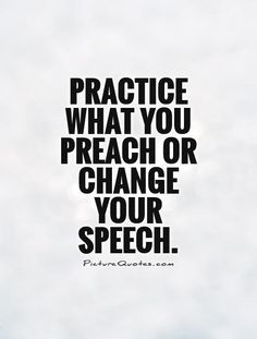 Google Image Result for http://img.picturequotes.com/2/9/8141/practice-what-you-preach-or-change-your-speech-quote-1.jpg