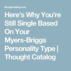Here's Why You're Still Single Based On Your Myers-Briggs Personality Type   Thought Catalog
