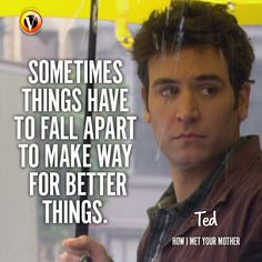 "Ted Mosby (Josh Radnor) in How I Met Your Mother: ""Sometimes things have to fall apart to make way for better things. Himym Memes, How Met Your Mother, Ted Mosby, Funny Quotes, Life Quotes, Tv Show Quotes, Mother Quotes, Typography Quotes, I Meet You"