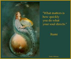 What Matters Is How Quickly You Do ~ What Your SOUL Wants. ♥ Rumi~.