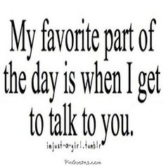 """My favorite part of the day is when I get to talk to you"" —​ Anonymous"
