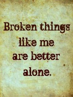 Broken things like me are better alone.