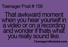 Teenagers Related Posts. That awkward moment when you hear yourself in a video or on a recording and wonder if thats what you really sound like