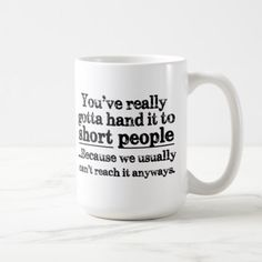 "Funny Short People Quote Coffee Mug reads: ""You've really gotta hand it to short people.because we usually can't reach it anyways."