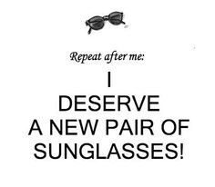 Repeat after me: I deserve a new pair of sunglasses!