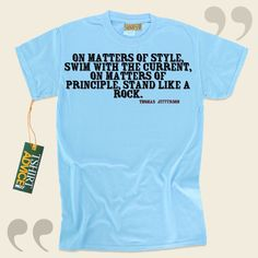 On matters of style, swim with the current, on matters of principle, stand like a rock.-Thomas Jefferson This excellent  words of wisdom shirt  does not ever go out of style. We provide you with amazing  quote tee shirts ,  words of understanding tee shirts ,  attitude tshirts , and  literature... - http://www.tshirtadvice.com/thomas-jefferson-t-shirts-on-matters-of-love-friendship-tshirts/