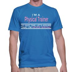 I'm A Physical Trainer To Save Time, Let's Assume That I'm Never Wrong T-Shirt