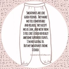 My sweatpants think I could & that's all that matters Great Quotes, Me Quotes, Funny Quotes, Inspirational Quotes, All That Matters, Describe Me, Coffee Quotes, Coffee Humor, I Love To Laugh