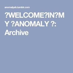 ♥WELCOME♥IN♥MY ♥ANOMALY ♥: Archive