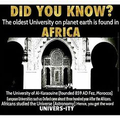 The oldest universities were founded in Africa. Mali, Timbucktu, and Morroco.  Students from all over the nation of Africa and Europe would come to learn math, science, history, language and astronomy.  University of Sankore (500-1500 AD) had one of the largest libraries in the world. Founded by King Mansa Musa- one of the richest people of all time.