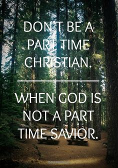 Bible verses Of The Day: Do not be a part time christian. When God Is not a part time savior Christian Life, Christian Quotes, Christian Motivation, Being A Christian, Christian Pictures, Christian Tattoos, Beautiful Words, Bible Quotes, Bible Verses