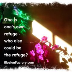 One is one's own refuge-- who else could be that refuge? At The Illusion Factory, we search for inspirational thoughts to share with others in our quest to help make the world a more enjoyable place in which to live. We encourage you to please repin the ones that resonate with you and share with others. If you or one of your colleagues need help with social media or interactive advertising, call us 818-788-9700 x1