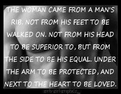 """""""The woman came from a man's rib. Not from his feet to be walked on. Not from his head to be superior to, but from the side to be his equal. Under the arm to be protected, and next to the heart to be loved"""""""