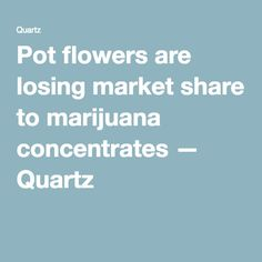 Pot flowers are losing market share to marijuana concentrates — Quartz