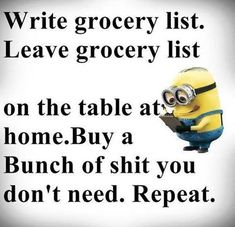 Write grocery list. Leave grocery list on the table at home. Buy a bunch of shit you don't need. Repeat.