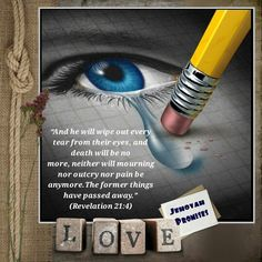 """""""And he will wipe out every tear from their eyes,and death will be no more,neither will mourning nor outcry nor pain be anymore.The former things have passed away.""""↵(Revelation 21:4)"""