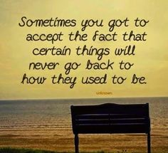 Sometimes you have to accept the fact that certain things will never go back how they used to be.