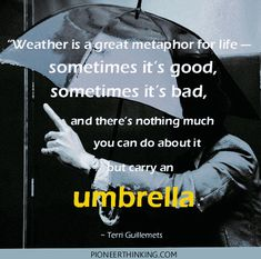 """""""Weather is a great metaphor for life — sometimes it's good, sometimes it's bad, and there's nothing much you can do about it but carry an umbrella."""" ~ Terri Guillemets"""