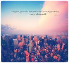 En veinte años, estarás mas decepcionado por lo que no hiciste que por lo que hiciste.